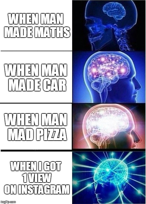 Expanding Brain Meme | WHEN MAN MADE MATHS WHEN MAN MADE CAR WHEN MAN MAD PIZZA WHEN I GOT 1 VIEW ON INSTAGRAM | image tagged in memes,expanding brain | made w/ Imgflip meme maker