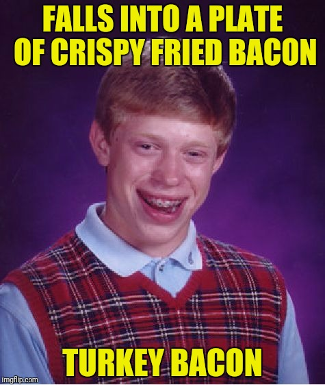 Bad Luck Brian Meme | FALLS INTO A PLATE OF CRISPY FRIED BACON TURKEY BACON | image tagged in memes,bad luck brian | made w/ Imgflip meme maker