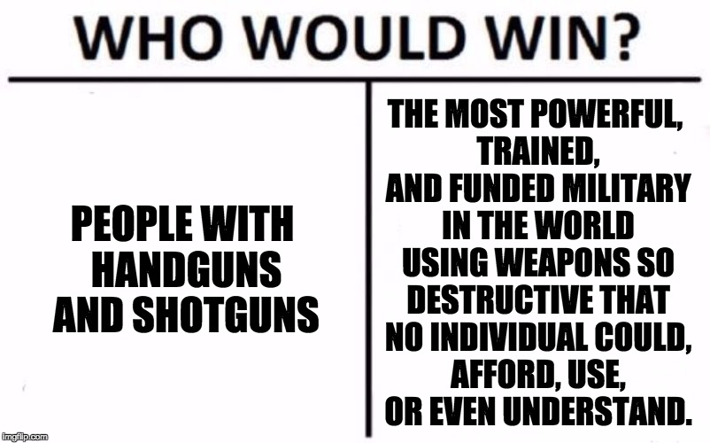 Your handguns can't protect you from tyrannical governments, get real. | PEOPLE WITH HANDGUNS AND SHOTGUNS THE MOST POWERFUL, TRAINED, AND FUNDED MILITARY IN THE WORLD USING WEAPONS SO DESTRUCTIVE THAT NO INDIVIDU | image tagged in memes,who would win,guns,2nd amendment,government,tyranny | made w/ Imgflip meme maker
