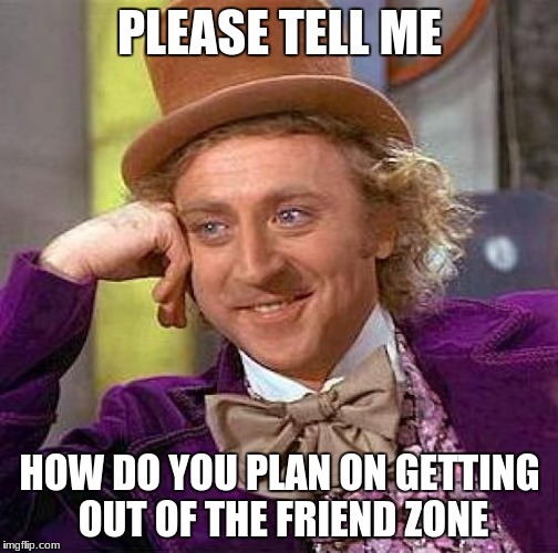 Creepy Condescending Wonka Meme | PLEASE TELL ME HOW DO YOU PLAN ON GETTING OUT OF THE FRIEND ZONE | image tagged in memes,creepy condescending wonka | made w/ Imgflip meme maker