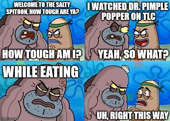 Welcome to the Salty Spitoon | WELCOME TO THE SALTY SPITOON, HOW TOUGH ARE YA? HOW TOUGH AM I? I WATCHED DR. PIMPLE POPPER ON TLC YEAH, SO WHAT? WHILE EATING UH, RIGHT THI | image tagged in welcome to the salty spitoon | made w/ Imgflip meme maker