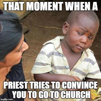 Third World Skeptical Kid Meme | THAT MOMENT WHEN A PRIEST TRIES TO CONVINCE YOU TO GO TO CHURCH | image tagged in memes,third world skeptical kid | made w/ Imgflip meme maker