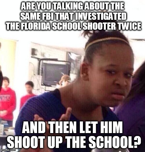 Black Girl Wat Meme | ARE YOU TALKING ABOUT THE SAME FBI THAT INVESTIGATED THE FLORIDA SCHOOL SHOOTER TWICE AND THEN LET HIM SHOOT UP THE SCHOOL? | image tagged in memes,black girl wat | made w/ Imgflip meme maker