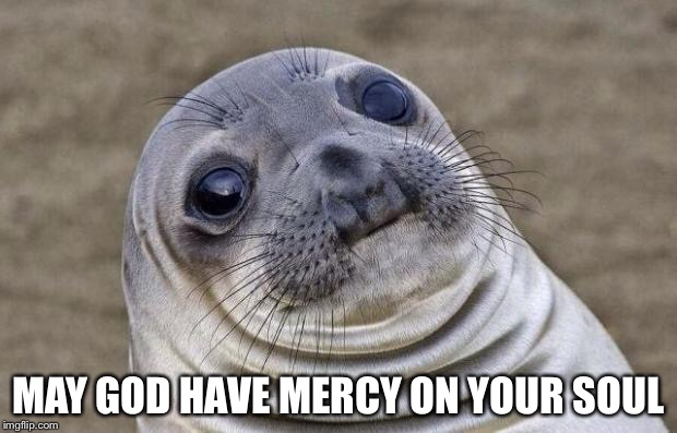 Awkward Moment Sealion Meme | MAY GOD HAVE MERCY ON YOUR SOUL | image tagged in memes,awkward moment sealion | made w/ Imgflip meme maker
