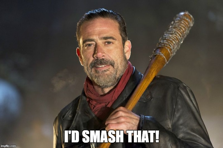negan |  I'D SMASH THAT! | image tagged in negan | made w/ Imgflip meme maker