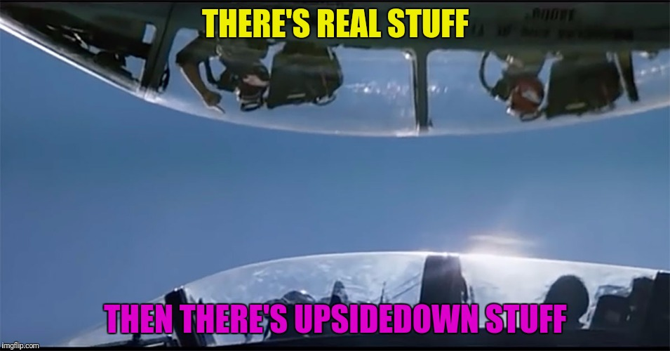 THERE'S REAL STUFF THEN THERE'S UPSIDEDOWN STUFF | made w/ Imgflip meme maker