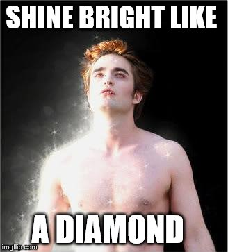 edward cullen sparkle | SHINE BRIGHT LIKE A DIAMOND | image tagged in edward cullen sparkle | made w/ Imgflip meme maker