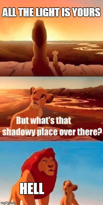Simba Shadowy Place | ALL THE LIGHT IS YOURS HELL | image tagged in memes,simba shadowy place | made w/ Imgflip meme maker