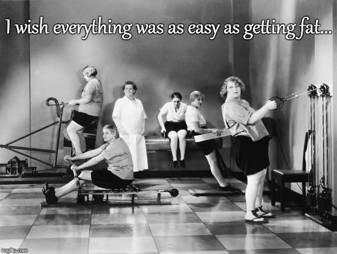 I wish... | I wish everything was as easy as getting fat... | image tagged in easy,getting fat,wish | made w/ Imgflip meme maker