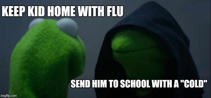"Evil Kermit Meme | KEEP KID HOME WITH FLU SEND HIM TO SCHOOL WITH A ""COLD"" 