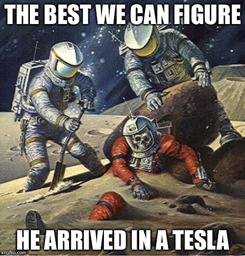 Those Tesla's go a long way on a charge | THE BEST WE CAN FIGURE HE ARRIVED IN A TESLA | image tagged in inherit the stars,elon musk,tesla,spacex,memes | made w/ Imgflip meme maker