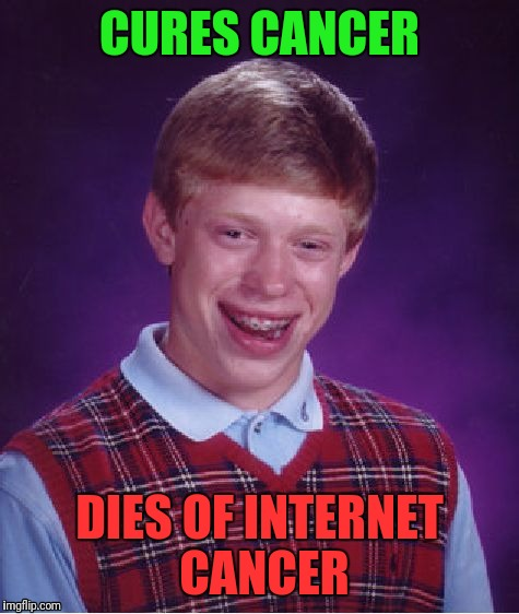 Bad Luck Brian | CURES CANCER DIES OF INTERNET CANCER | image tagged in memes,bad luck brian | made w/ Imgflip meme maker