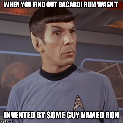 Puzzled Spock | WHEN YOU FIND OUT BACARDI RUM WASN'T INVENTED BY SOME GUY NAMED RON | image tagged in puzzled spock | made w/ Imgflip meme maker