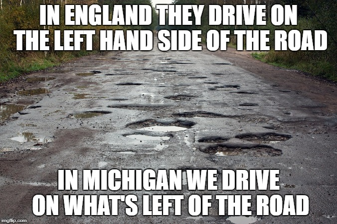 IN ENGLAND THEY DRIVE ON THE LEFT HAND SIDE OF THE ROAD IN MICHIGAN WE DRIVE ON WHAT'S LEFT OF THE ROAD | image tagged in pothole,potholes,michigan,michigan roads | made w/ Imgflip meme maker
