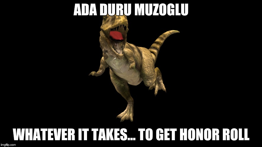 Whatever it takes | ADA DURU MUZOGLU WHATEVER IT TAKES... TO GET HONOR ROLL | image tagged in dinosaur,dancing,t-rex,middle school,imagine dragons | made w/ Imgflip meme maker