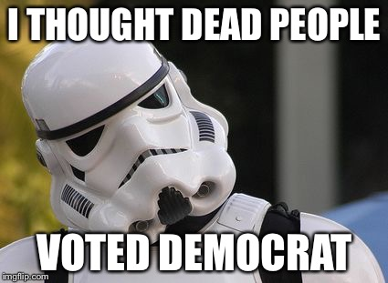 Confused stormtrooper | I THOUGHT DEAD PEOPLE VOTED DEMOCRAT | image tagged in confused stormtrooper | made w/ Imgflip meme maker