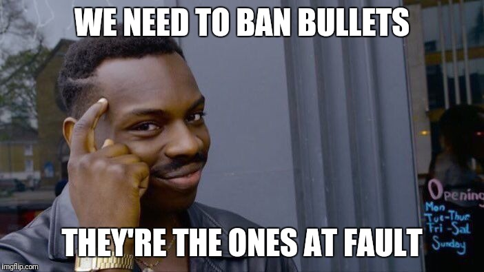 We're All Blameless Now  | WE NEED TO BAN BULLETS THEY'RE THE ONES AT FAULT | image tagged in memes,roll safe think about it | made w/ Imgflip meme maker
