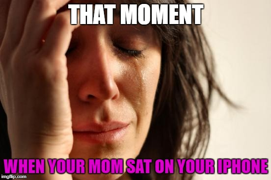First World Problems | THAT MOMENT WHEN YOUR MOM SAT ON YOUR IPHONE | image tagged in memes,first world problems | made w/ Imgflip meme maker
