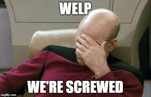 Captain Picard Facepalm Meme | WELP WE'RE SCREWED | image tagged in memes,captain picard facepalm | made w/ Imgflip meme maker