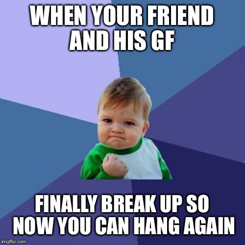 Success Kid Meme | WHEN YOUR FRIEND AND HIS GF FINALLY BREAK UP SO NOW YOU CAN HANG AGAIN | image tagged in memes,success kid | made w/ Imgflip meme maker