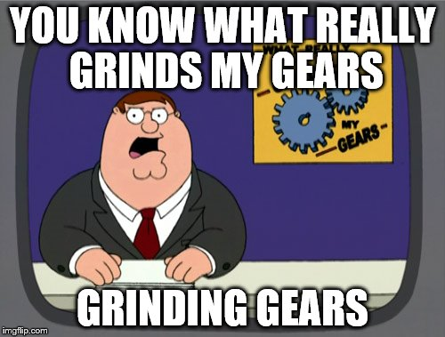 Peter Griffin News Meme | YOU KNOW WHAT REALLY GRINDS MY GEARS GRINDING GEARS | image tagged in memes,peter griffin news | made w/ Imgflip meme maker