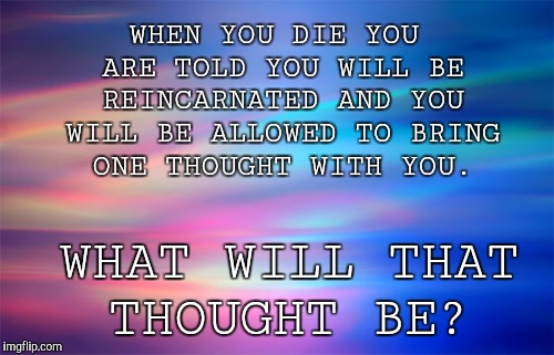 Reincarnation thoughts | WHEN YOU DIE YOU ARE TOLD YOU WILL BE REINCARNATED AND YOU WILL BE ALLOWED TO BRING ONE THOUGHT WITH YOU. WHAT WILL THAT THOUGHT BE? | image tagged in reincarnation,deep thoughts,deep state,heaven,hell,die | made w/ Imgflip meme maker