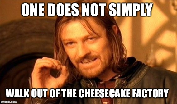 One Does Not Simply Meme | ONE DOES NOT SIMPLY WALK OUT OF THE CHEESECAKE FACTORY | image tagged in memes,one does not simply | made w/ Imgflip meme maker