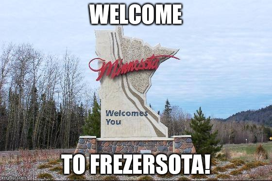 17 below zero right now | WELCOME TO FREZERSOTA! | image tagged in minnesota,cold weather,freezing,home | made w/ Imgflip meme maker