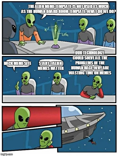 Alien Meeting Suggestion Meme | THE ALIEN MEME TEMPLATE IS NOT USED AS MUCH AS THE HUMAN BOARD ROOM TEMPLATE. WHAT DO WE DO? HACK MEME SITE START #ALIEN MEMES MATTER OUR TE | image tagged in memes,alien meeting suggestion | made w/ Imgflip meme maker