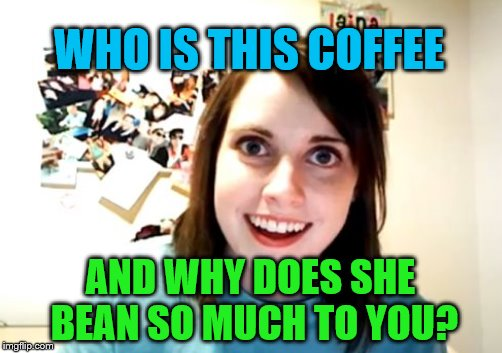 WHO IS THIS COFFEE AND WHY DOES SHE BEAN SO MUCH TO YOU? | made w/ Imgflip meme maker