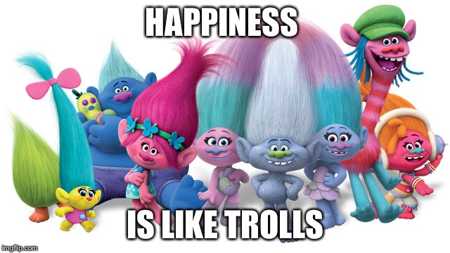 HAPPINESS IS LIKE TROLLS | image tagged in trolls | made w/ Imgflip meme maker