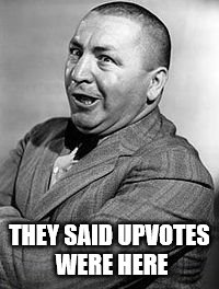 /\ | THEY SAID UPVOTES WERE HERE | image tagged in memes,curley,upvotes | made w/ Imgflip meme maker