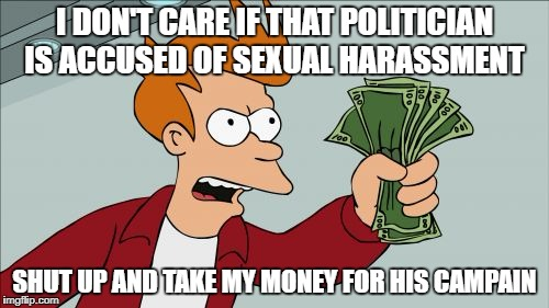 This is too true in America today | I DON'T CARE IF THAT POLITICIAN IS ACCUSED OF SEXUAL HARASSMENT SHUT UP AND TAKE MY MONEY FOR HIS CAMPAIN | image tagged in memes,shut up and take my money fry,politics,america | made w/ Imgflip meme maker
