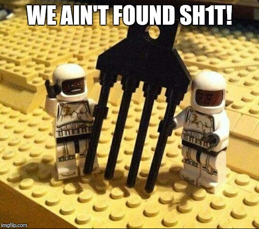 You might be a Spaceballs fan if... | WE AIN'T FOUND SH1T! | image tagged in jbmemegeek,spaceballs,legos,lego week | made w/ Imgflip meme maker
