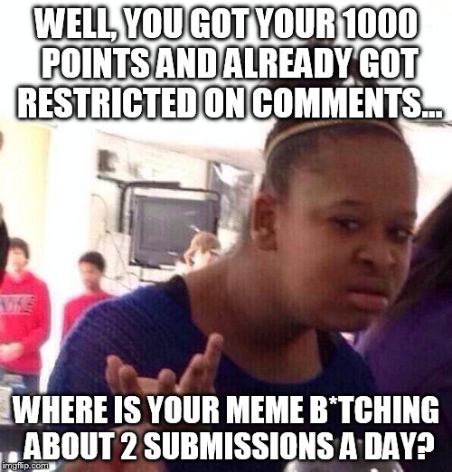 Black Girl Wat Meme | WELL, YOU GOT YOUR 1000 POINTS AND ALREADY GOT RESTRICTED ON COMMENTS... WHERE IS YOUR MEME B*TCHING ABOUT 2 SUBMISSIONS A DAY? | image tagged in memes,black girl wat | made w/ Imgflip meme maker