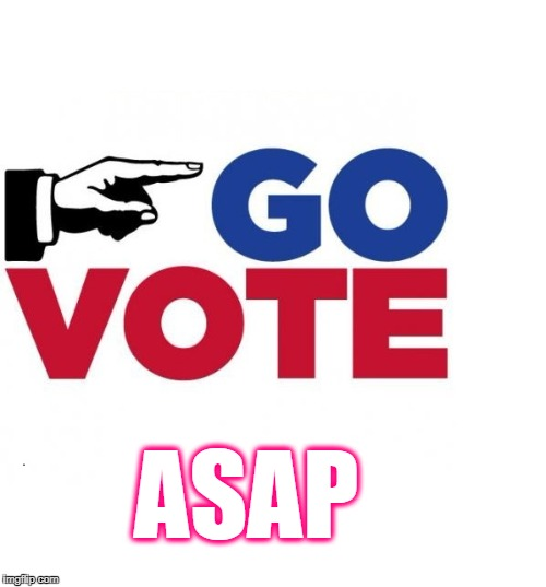 ASAP | image tagged in go vote early | made w/ Imgflip meme maker