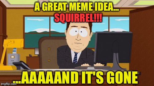 Instantly. | A GREAT MEME IDEA... SQUIRREL!!! ...AAAAAND IT'S GONE | image tagged in memes,aaaaand its gone,squirrels,funny | made w/ Imgflip meme maker