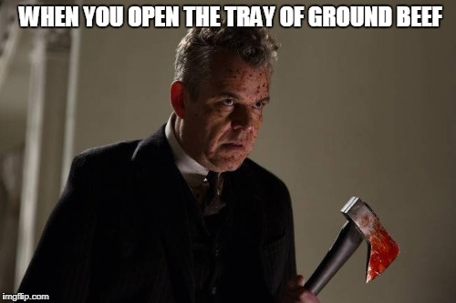 The only thing I don't like about making hamburgers :/ | WHEN YOU OPEN THE TRAY OF GROUND BEEF | image tagged in axeman,ground beef,blood,bloody,danny huston,hamburger | made w/ Imgflip meme maker