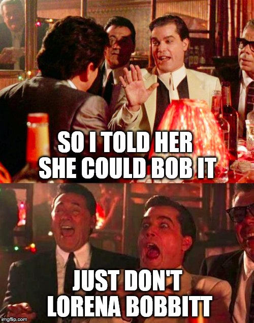 SO I TOLD HER SHE COULD BOB IT JUST DON'T LORENA BOBBITT | made w/ Imgflip meme maker