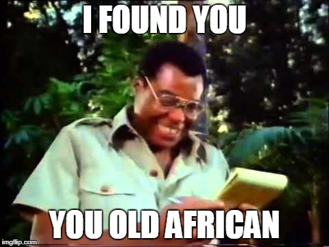 I FOUND YOU YOU OLD AFRICAN | made w/ Imgflip meme maker