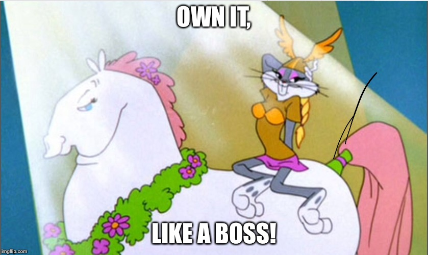 OWN IT, LIKE A BOSS! | image tagged in funny,bugs bunny,memes | made w/ Imgflip meme maker