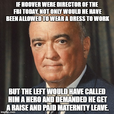 hoover | IF HOOVER WERE DIRECTOR OF THE FBI TODAY, NOT ONLY WOULD HE HAVE BEEN ALLOWED TO WEAR A DRESS TO WORK BUT THE LEFT WOULD HAVE CALLED HIM A H | image tagged in j edgar hoover | made w/ Imgflip meme maker