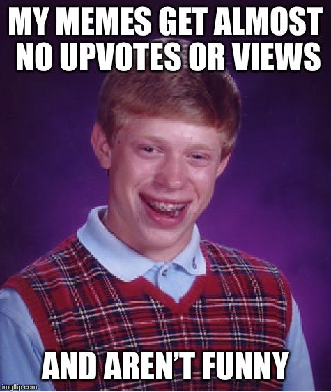 Bad Luck Brian Meme | MY MEMES GET ALMOST NO UPVOTES OR VIEWS AND AREN'T FUNNY | image tagged in memes,bad luck brian | made w/ Imgflip meme maker