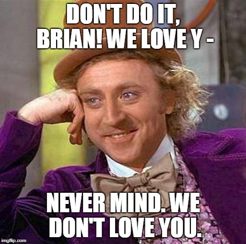 Creepy Condescending Wonka Meme | DON'T DO IT, BRIAN! WE LOVE Y - NEVER MIND. WE DON'T LOVE YOU. | image tagged in memes,creepy condescending wonka | made w/ Imgflip meme maker
