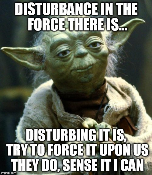 Star Wars Yoda Meme | DISTURBANCE IN THE FORCE THERE IS... DISTURBING IT IS, TRY TO FORCE IT UPON US THEY DO, SENSE IT I CAN | image tagged in memes,star wars yoda | made w/ Imgflip meme maker