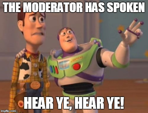 X, X Everywhere Meme | THE MODERATOR HAS SPOKEN HEAR YE, HEAR YE! | image tagged in memes,x,x everywhere,x x everywhere | made w/ Imgflip meme maker