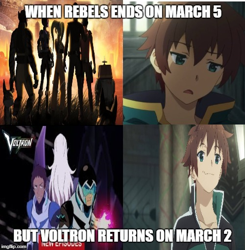Rebels End Voltron Returns | WHEN REBELS ENDS ON MARCH 5 BUT VOLTRON RETURNS ON MARCH 2 | image tagged in star wars rebels,voltron,konosuba | made w/ Imgflip meme maker