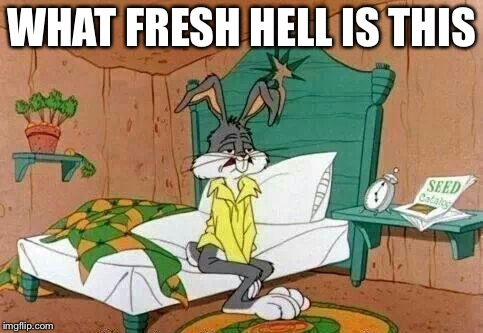 Bugs Bunny Tired | WHAT FRESH HELL IS THIS | image tagged in bugs bunny tired | made w/ Imgflip meme maker