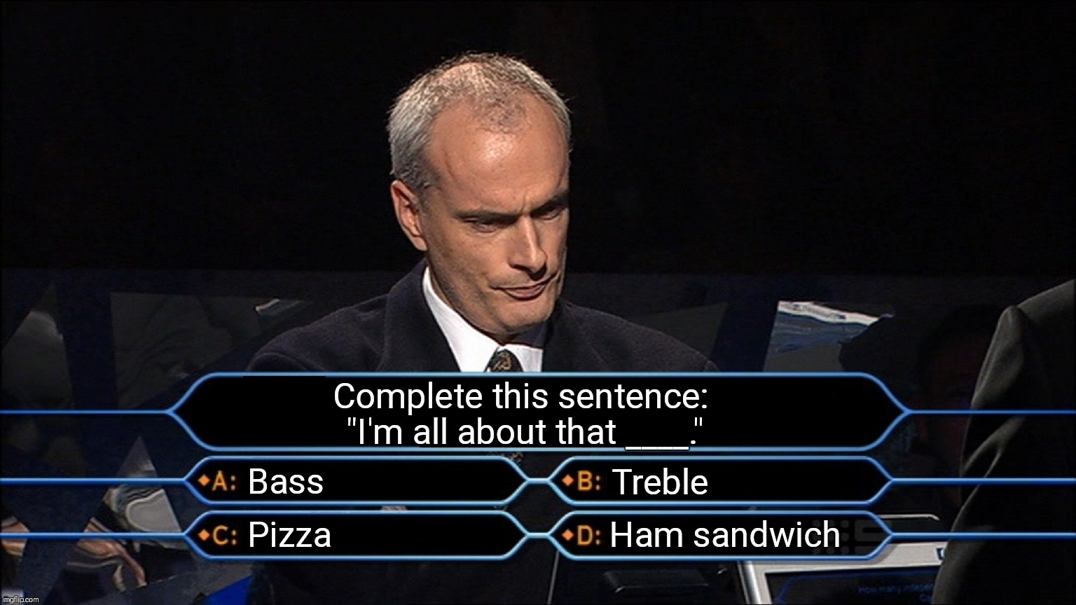 "Who wants to be a millionaire | Complete this sentence: ""I'm all about that ____."" Bass Treble Pizza Ham sandwich 