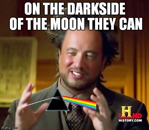Ancient Aliens Meme | ON THE DARKSIDE OF THE MOON THEY CAN | image tagged in memes,ancient aliens | made w/ Imgflip meme maker